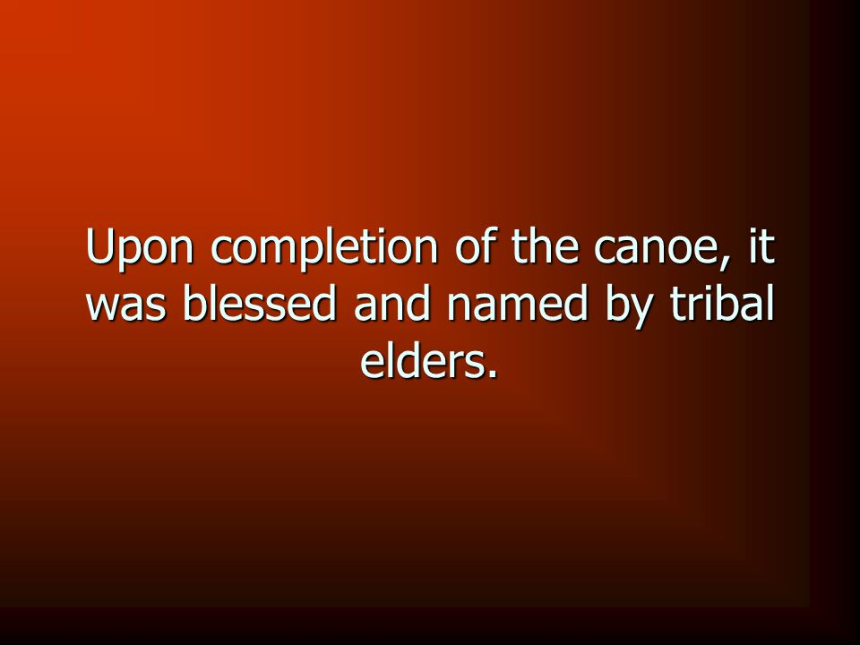 Upon completion of the canoe, it was blessed and named by tribal elders.