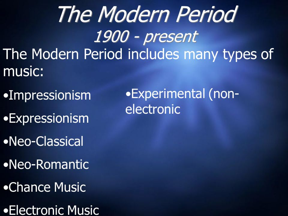 The Modern Period 1900 - present The Modern Period includes many types of music: Impressionism Expressionism Neo-Classical Neo-Romantic Chance Music Electronic Music Experimental (non- electronic