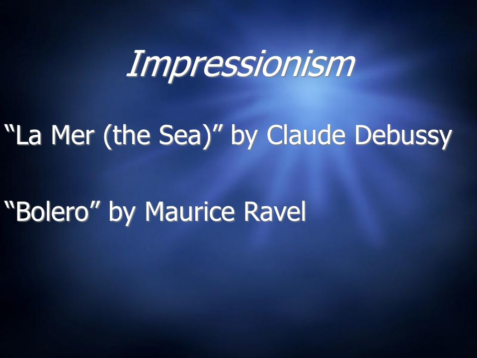 Impressionism La Mer (the Sea) by Claude Debussy Bolero by Maurice Ravel La Mer (the Sea) by Claude Debussy Bolero by Maurice Ravel