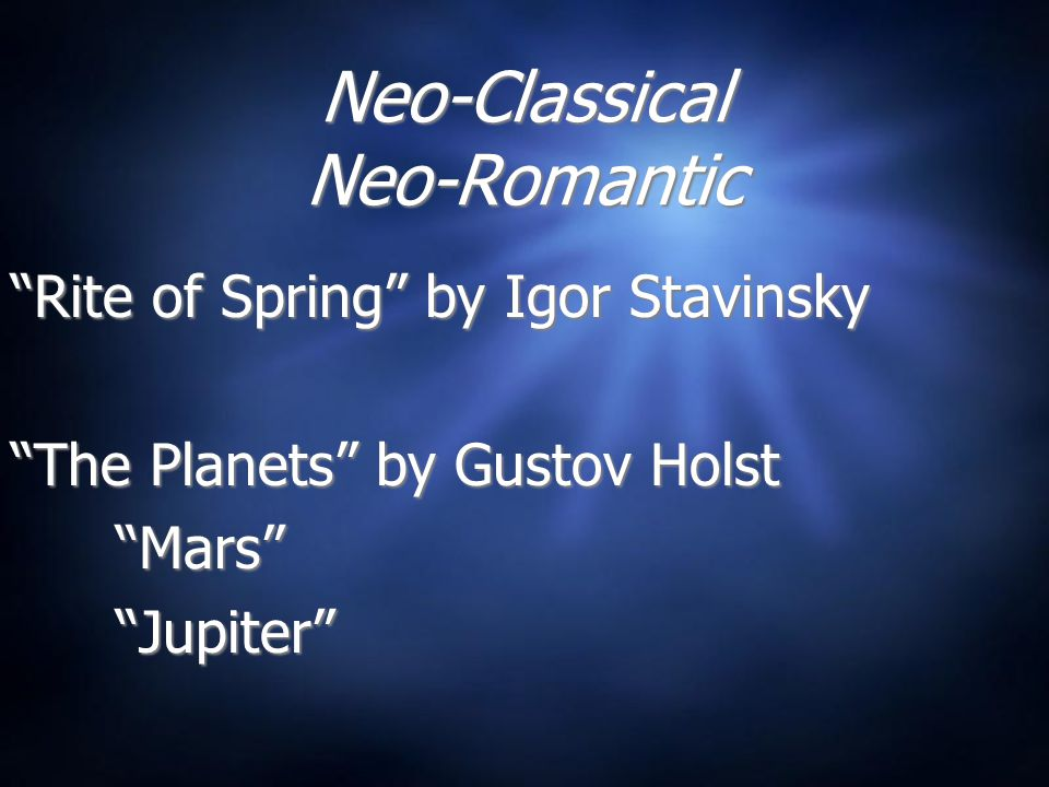 Neo-Classical Neo-Romantic Rite of Spring by Igor Stavinsky The Planets by Gustov Holst Mars Jupiter Rite of Spring by Igor Stavinsky The Planets by Gustov Holst Mars Jupiter