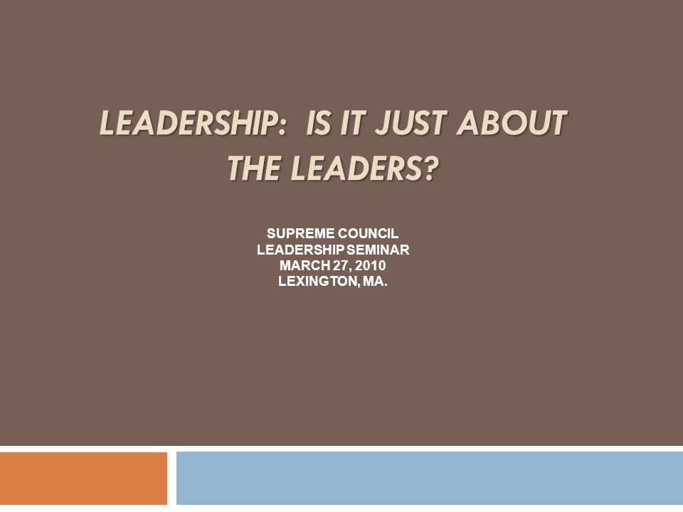 LEADERSHIP: IS IT JUST ABOUT THE LEADERS.