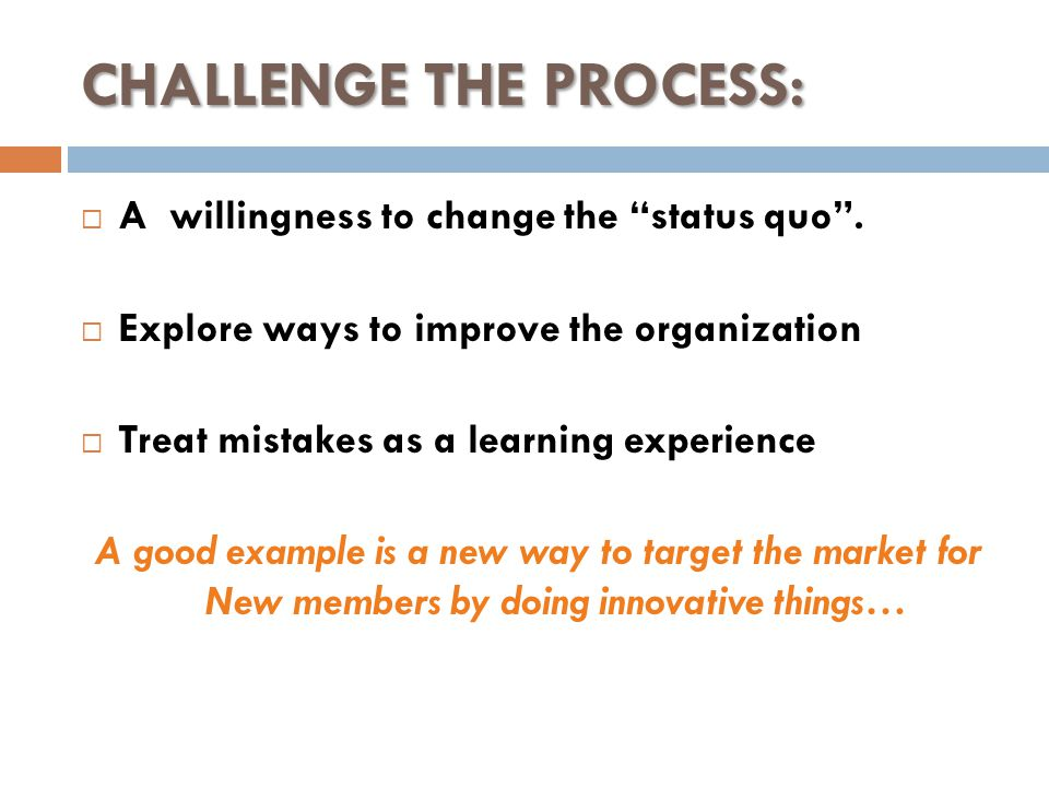 CHALLENGE THE PROCESS:  A willingness to change the status quo .