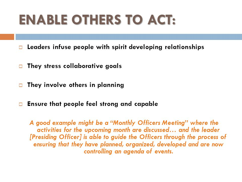 ENABLE OTHERS TO ACT:  Leaders infuse people with spirit developing relationships  They stress collaborative goals  They involve others in planning  Ensure that people feel strong and capable A good example might be a Monthly Officers Meeting where the activities for the upcoming month are discussed… and the leader [Presiding Officer] is able to guide the Officers through the process of ensuring that they have planned, organized, developed and are now controlling an agenda of events.