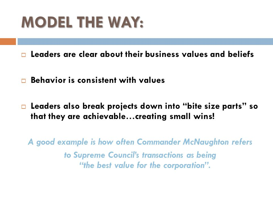 MODEL THE WAY:  Leaders are clear about their business values and beliefs  Behavior is consistent with values  Leaders also break projects down into bite size parts so that they are achievable…creating small wins.