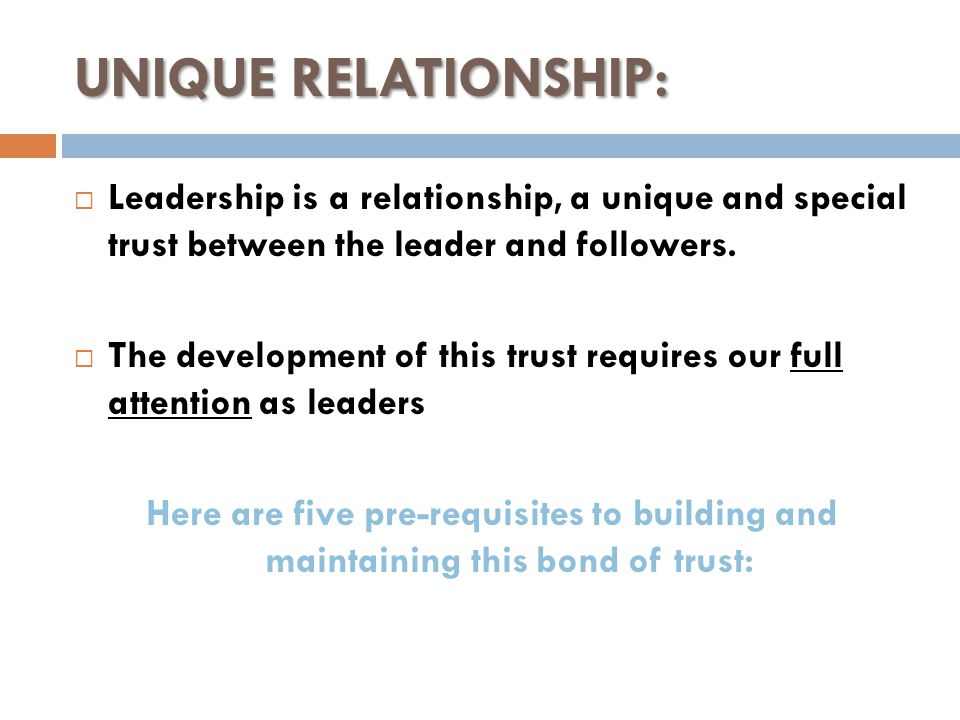 UNIQUE RELATIONSHIP:  Leadership is a relationship, a unique and special trust between the leader and followers.