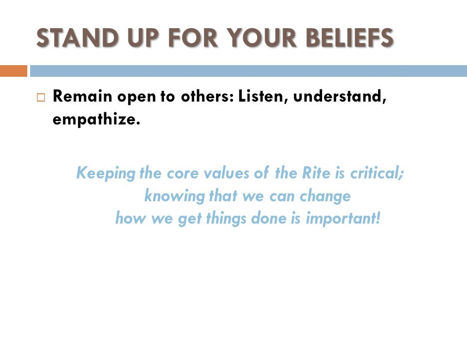 STAND UP FOR YOUR BELIEFS  Remain open to others: Listen, understand, empathize.