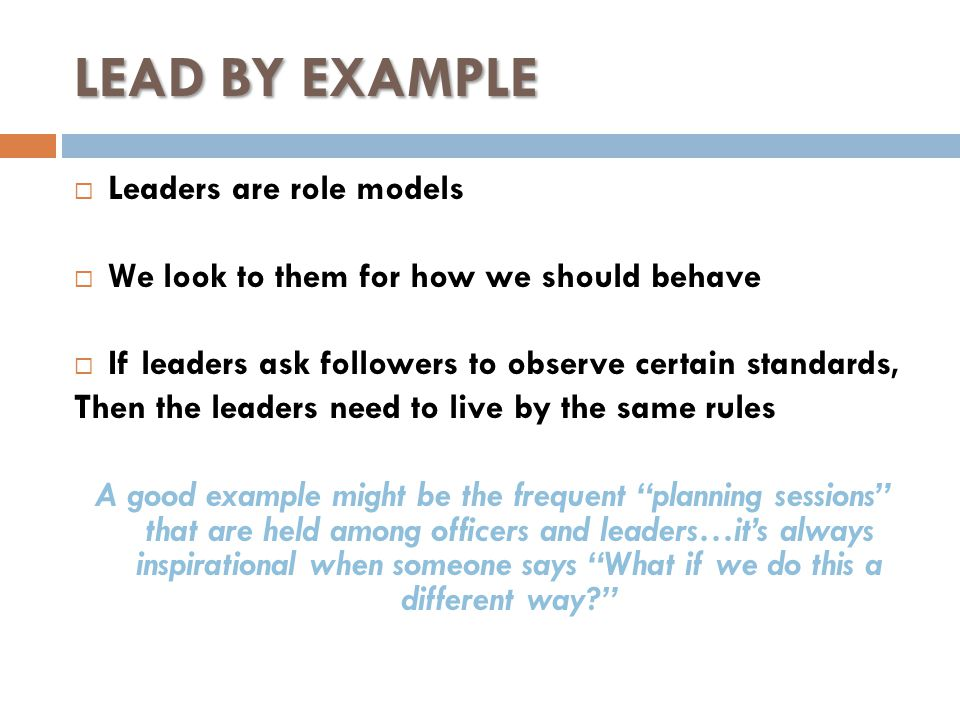 LEAD BY EXAMPLE  Leaders are role models  We look to them for how we should behave  If leaders ask followers to observe certain standards, Then the leaders need to live by the same rules A good example might be the frequent planning sessions that are held among officers and leaders…it's always inspirational when someone says What if we do this a different way