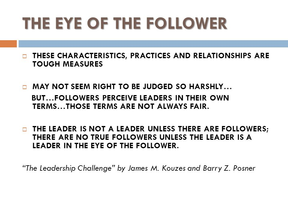 THE EYE OF THE FOLLOWER  THESE CHARACTERISTICS, PRACTICES AND RELATIONSHIPS ARE TOUGH MEASURES  MAY NOT SEEM RIGHT TO BE JUDGED SO HARSHLY… BUT…FOLLOWERS PERCEIVE LEADERS IN THEIR OWN TERMS…THOSE TERMS ARE NOT ALWAYS FAIR.
