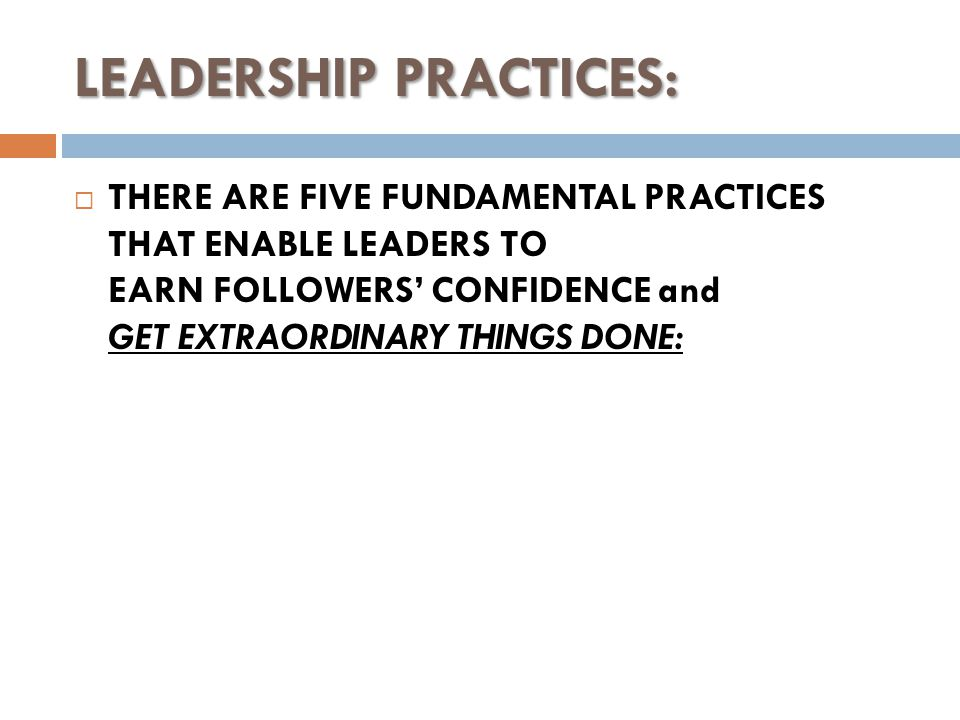 LEADERSHIP PRACTICES:  THERE ARE FIVE FUNDAMENTAL PRACTICES THAT ENABLE LEADERS TO EARN FOLLOWERS' CONFIDENCE and GET EXTRAORDINARY THINGS DONE: