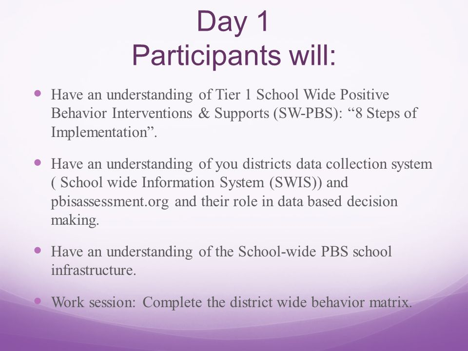 Day 1 Participants will: Have an understanding of Tier 1 School Wide Positive Behavior Interventions & Supports (SW-PBS): 8 Steps of Implementation .