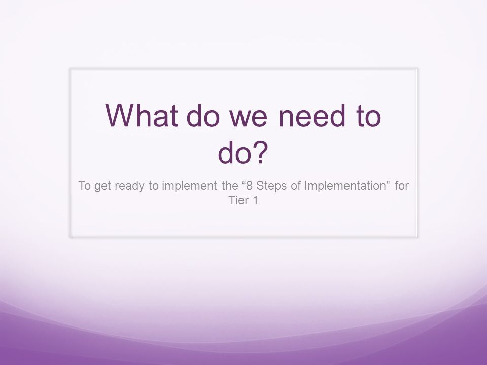 What do we need to do? To get ready to implement the 8 Steps of Implementation for Tier 1
