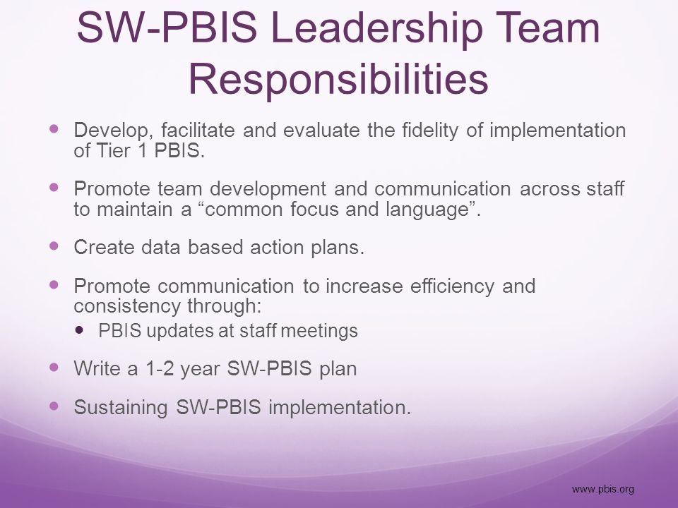 SW-PBIS Leadership Team Responsibilities Develop, facilitate and evaluate the fidelity of implementation of Tier 1 PBIS.
