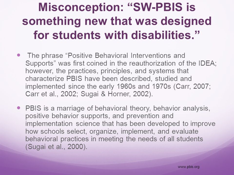 Misconception: SW-PBIS is something new that was designed for students with disabilities. The phrase Positive Behavioral Interventions and Supports was first coined in the reauthorization of the IDEA; however, the practices, principles, and systems that characterize PBIS have been described, studied and implemented since the early 1960s and 1970s (Carr, 2007; Carr et al., 2002; Sugai & Horner, 2002).