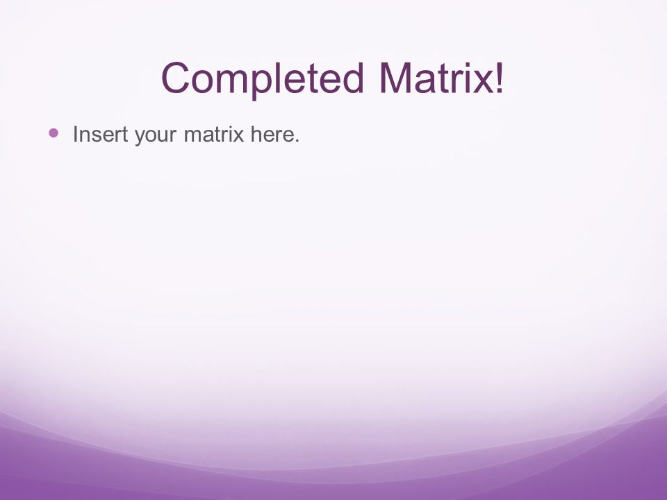 Completed Matrix! Insert your matrix here.