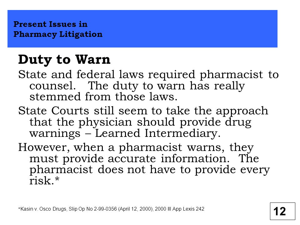 Duty to Warn State and federal laws required pharmacist to counsel. The duty to warn has really stemmed from those laws. State Courts still seem to ta