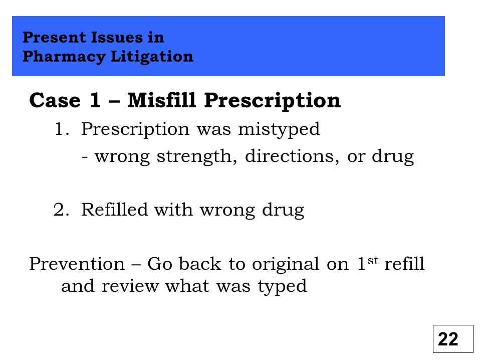 Case 1 – Misfill Prescription 1.Prescription was mistyped - wrong strength, directions, or drug 2.Refilled with wrong drug Prevention – Go back to ori