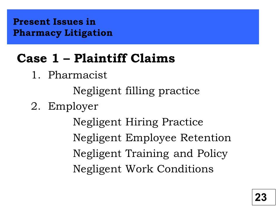 Case 1 – Plaintiff Claims 1. Pharmacist Negligent filling practice 2. Employer Negligent Hiring Practice Negligent Employee Retention Negligent Traini