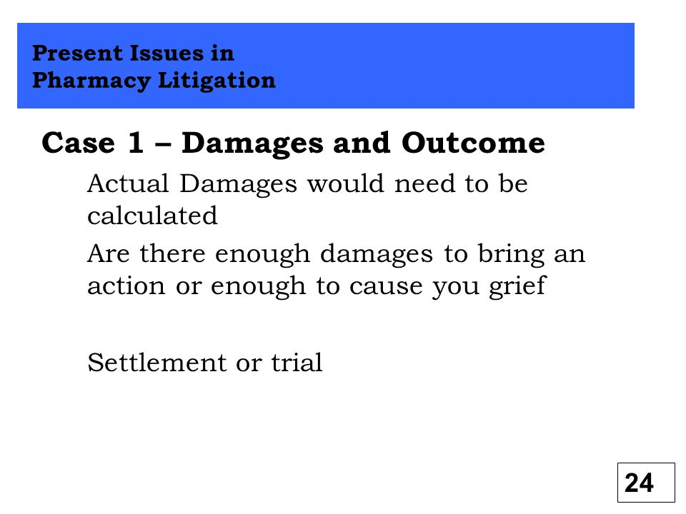 Case 1 – Damages and Outcome Actual Damages would need to be calculated Are there enough damages to bring an action or enough to cause you grief Settl