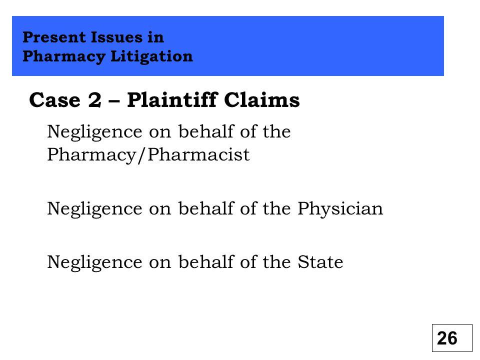 Case 2 – Plaintiff Claims Negligence on behalf of the Pharmacy/Pharmacist Negligence on behalf of the Physician Negligence on behalf of the State Pres