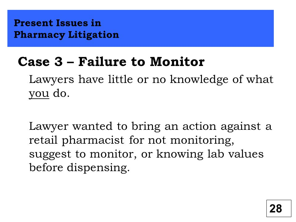 Case 3 – Failure to Monitor Lawyers have little or no knowledge of what you do. Lawyer wanted to bring an action against a retail pharmacist for not m