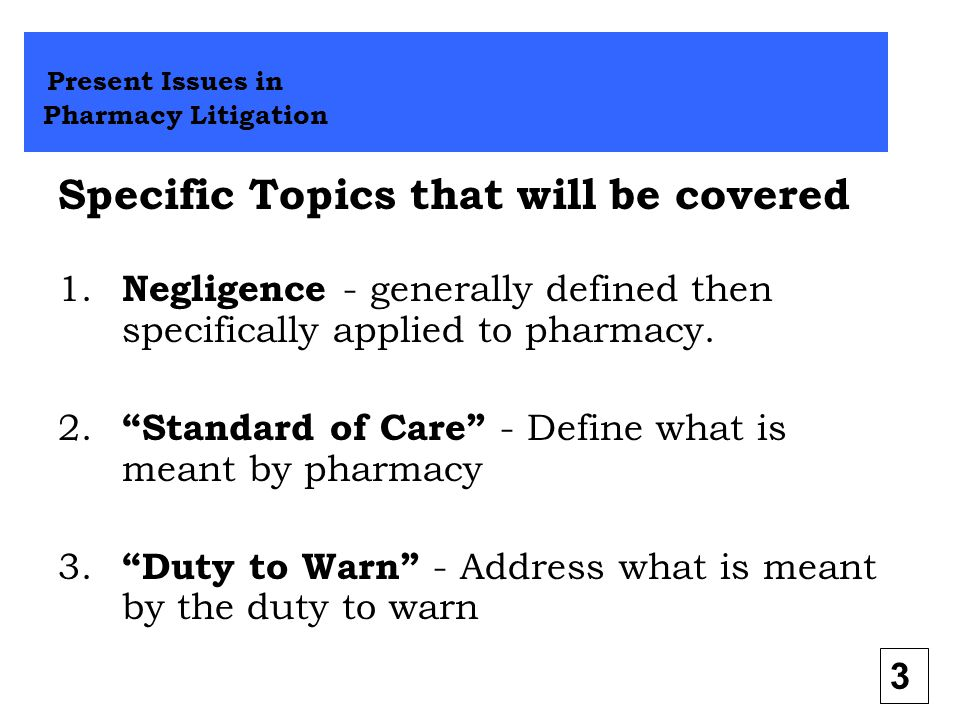 """Specific Topics that will be covered 1. Negligence - generally defined then specifically applied to pharmacy. 2. """"Standard of Care"""" - Define what is m"""