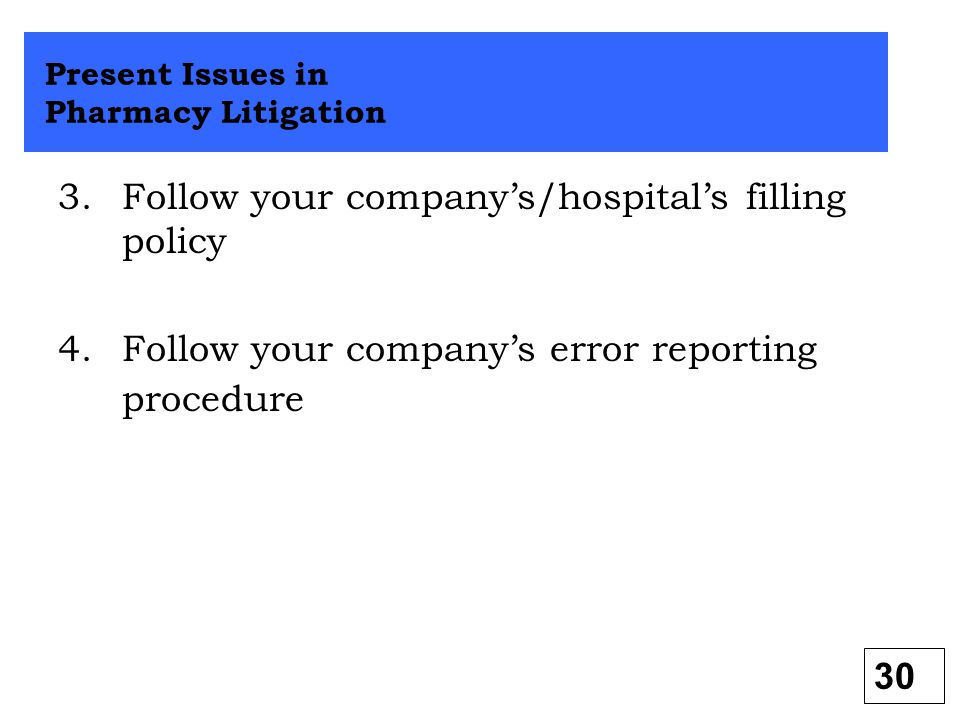 3.Follow your company's/hospital's filling policy 4.Follow your company's error reporting procedure Present Issues in Pharmacy Litigation 30