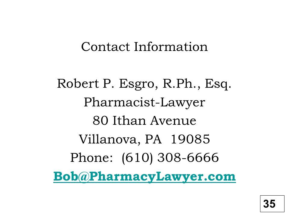 Contact Information Robert P. Esgro, R.Ph., Esq. Pharmacist-Lawyer 80 Ithan Avenue Villanova, PA 19085 Phone: (610) 308-6666 Bob@PharmacyLawyer.com 35