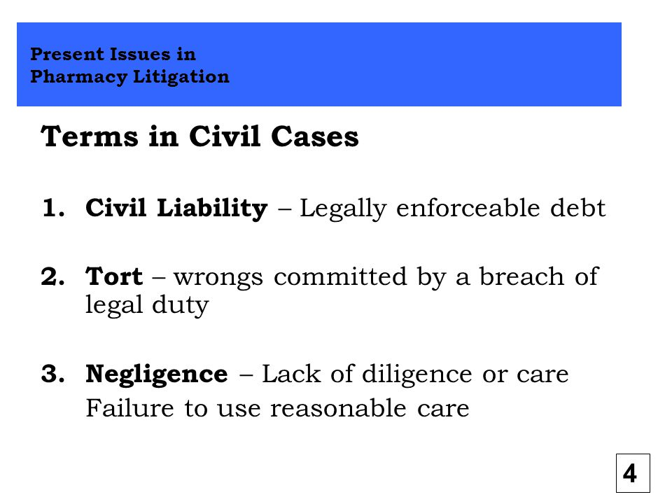 Terms in Civil Cases 1.Civil Liability – Legally enforceable debt 2.Tort – wrongs committed by a breach of legal duty 3.Negligence – Lack of diligence