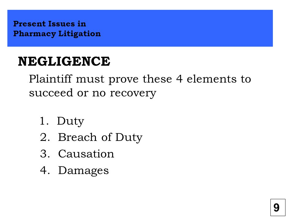 NEGLIGENCE Plaintiff must prove these 4 elements to succeed or no recovery 1. Duty 2. Breach of Duty 3. Causation 4. Damages Present Issues in Pharmac