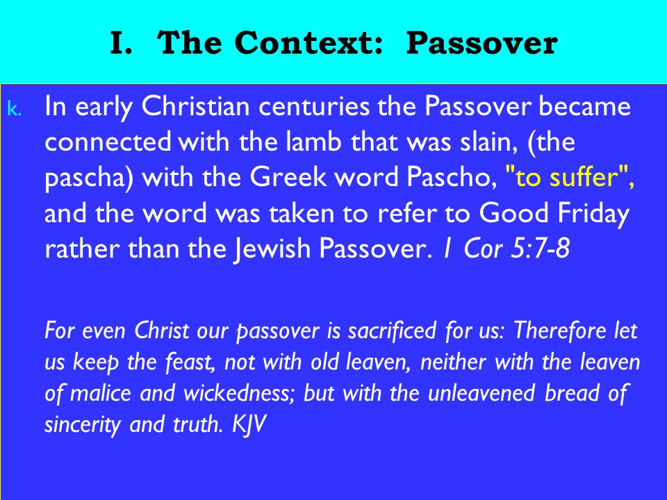 12 I. The Context: Passover k. In early Christian centuries the Passover became connected with the lamb that was slain, (the pascha) with the Greek wo