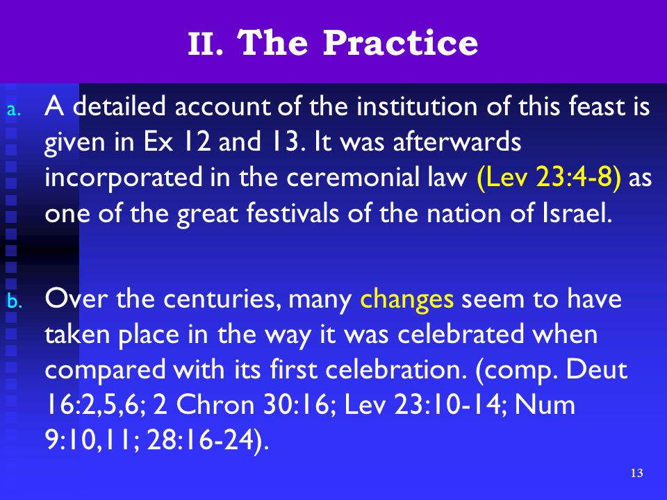 13 II. The Practice a. A detailed account of the institution of this feast is given in Ex 12 and 13. It was afterwards incorporated in the ceremonial