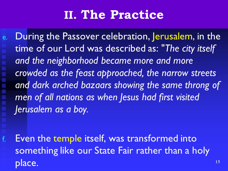 15 II. The Practice e. During the Passover celebration, Jerusalem, in the time of our Lord was described as: