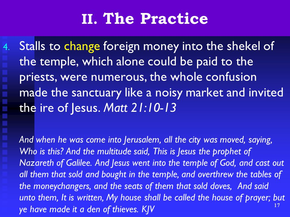 17 II. The Practice 4. Stalls to change foreign money into the shekel of the temple, which alone could be paid to the priests, were numerous, the whol