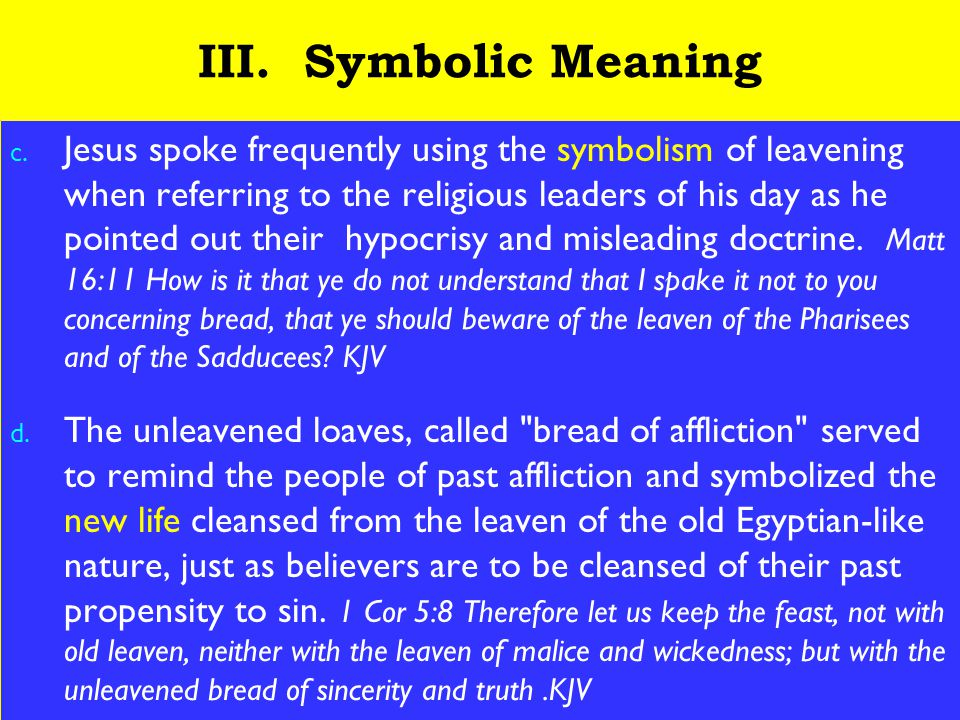 19 III. Symbolic Meaning c. Jesus spoke frequently using the symbolism of leavening when referring to the religious leaders of his day as he pointed o