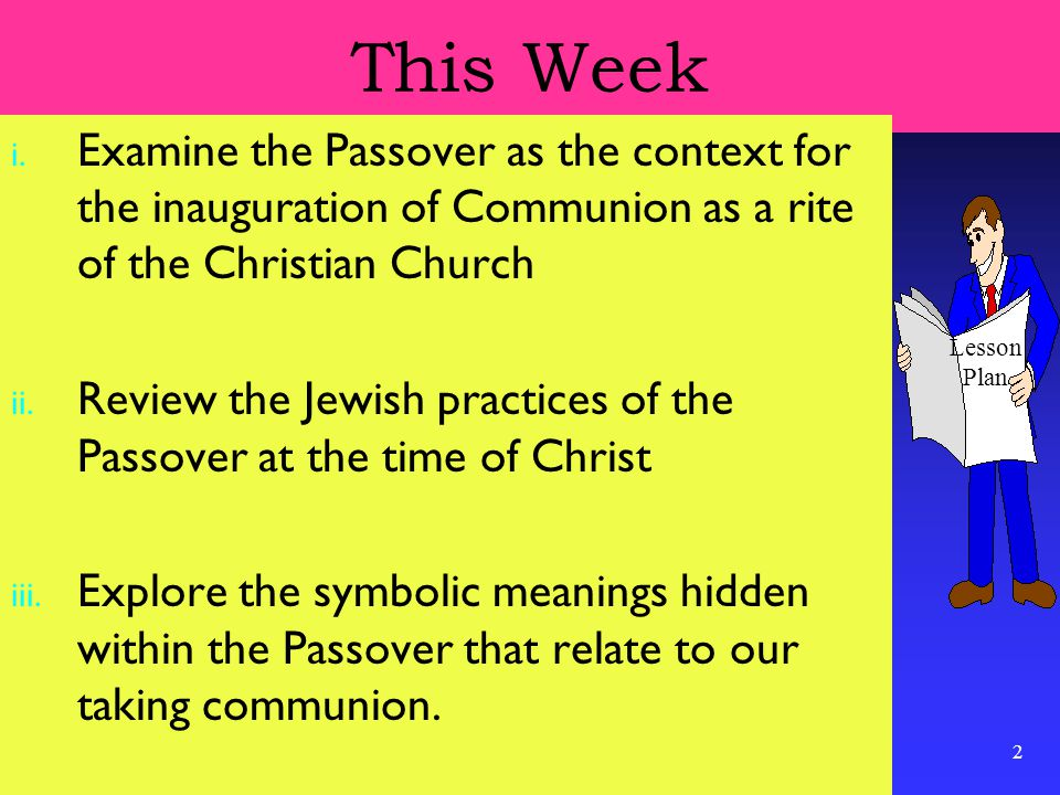 2 This Week i. Examine the Passover as the context for the inauguration of Communion as a rite of the Christian Church ii. Review the Jewish practices