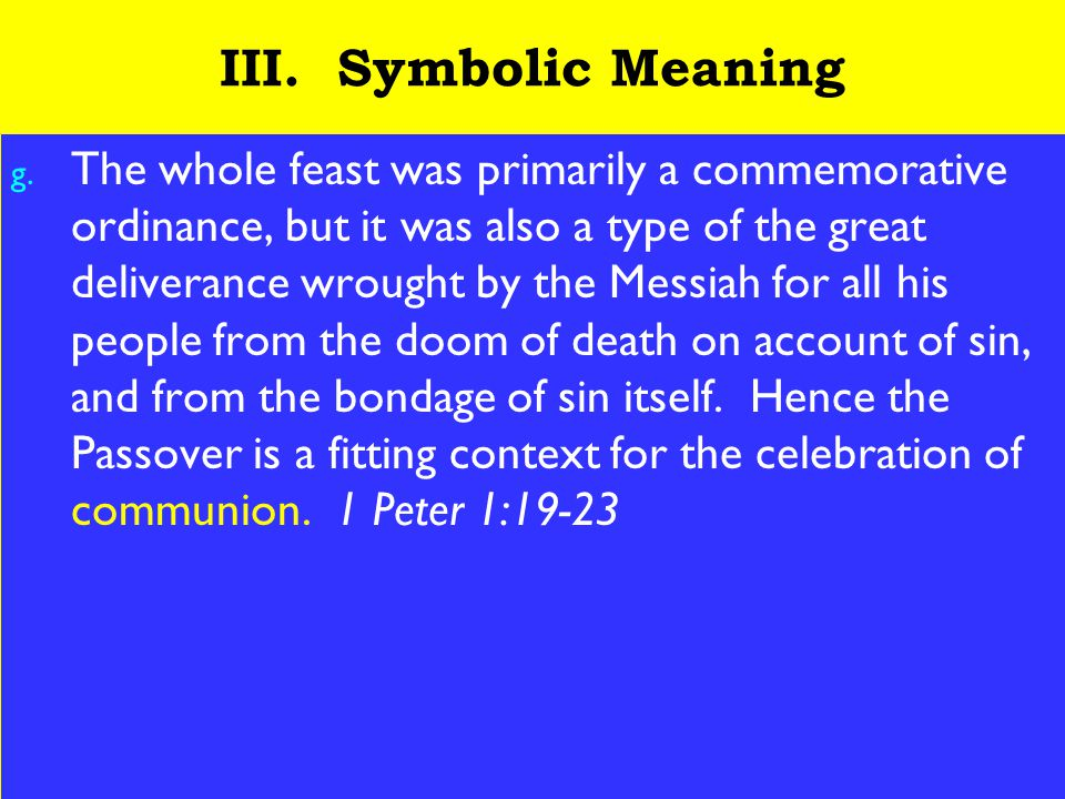 21 III. Symbolic Meaning g. The whole feast was primarily a commemorative ordinance, but it was also a type of the great deliverance wrought by the Me