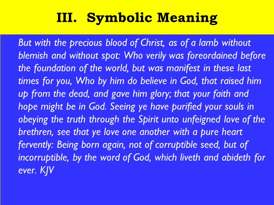 22 III. Symbolic Meaning But with the precious blood of Christ, as of a lamb without blemish and without spot: Who verily was foreordained before the