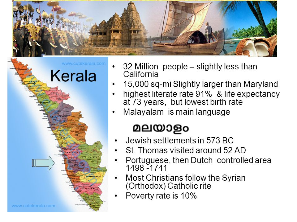 Kerala 32 Million people – slightly less than California 15,000 sq-mi Slightly larger than Maryland highest literate rate 91% & life expectancy at 73 years, but lowest birth rate Malayalam is main language Jewish settlements in 573 BC St.