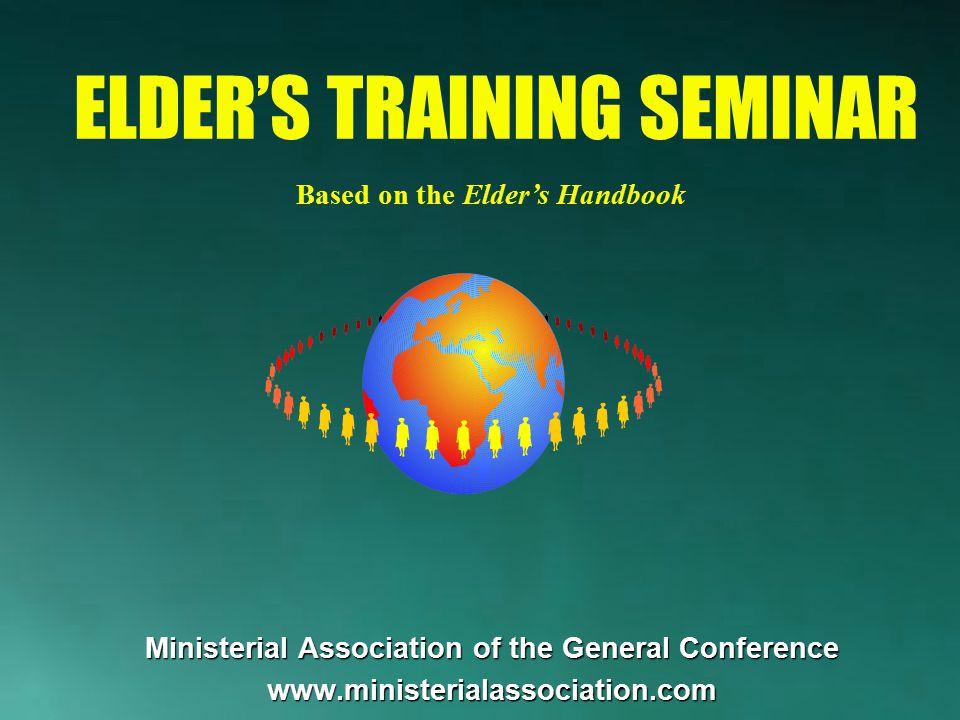 Ministerial Association of the General Conference www.ministerialassociation.com ELDER'S TRAINING SEMINAR Based on the Elder's Handbook