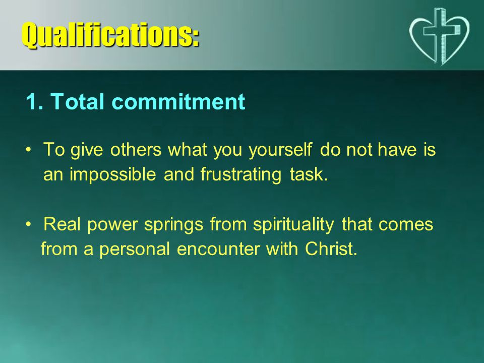 1. Total commitment To give others what you yourself do not have is an impossible and frustrating task. Real power springs from spirituality that come