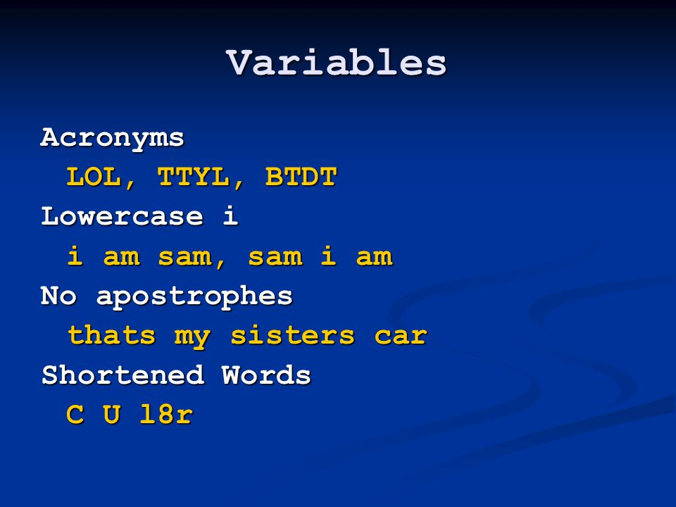 Variables Acronyms LOL, TTYL, BTDT Lowercase i i am sam, sam i am No apostrophes thats my sisters car Shortened Words C U l8r