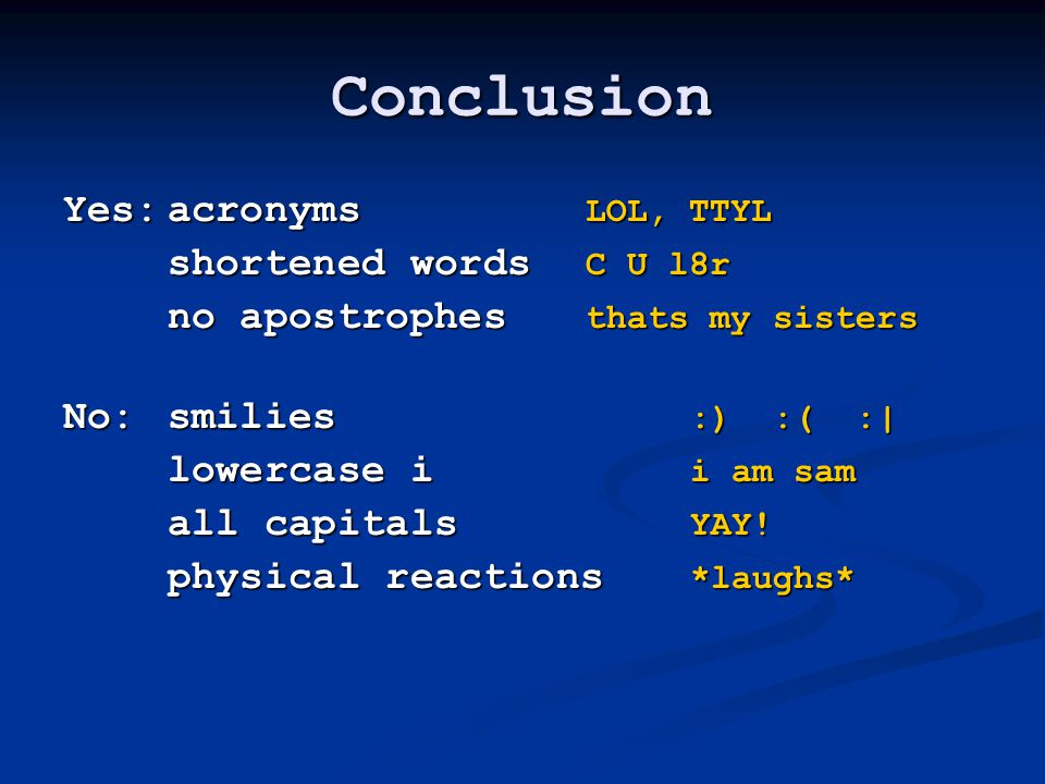 Conclusion Yes:acronyms LOL, TTYL shortened words C U l8r no apostrophes thats my sisters No:smilies :) :( :| lowercase i i am sam all capitals YAY.
