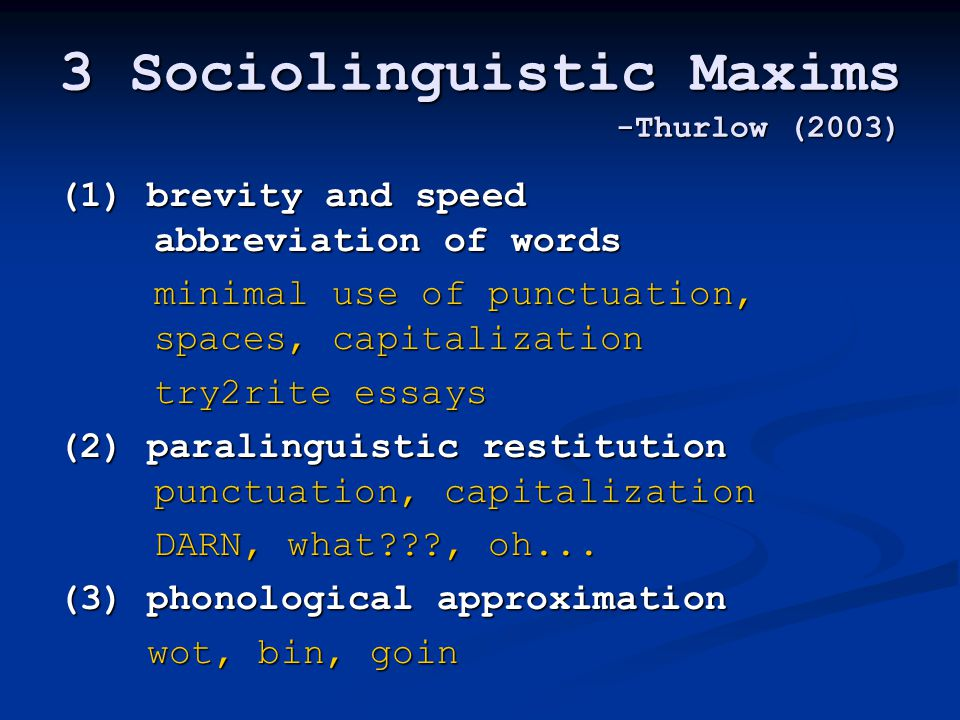 3 Sociolinguistic Maxims -Thurlow (2003) (1) brevity and speed abbreviation of words minimal use of punctuation, spaces, capitalization minimal use of punctuation, spaces, capitalization try2rite essays (2) paralinguistic restitution punctuation, capitalization DARN, what , oh...