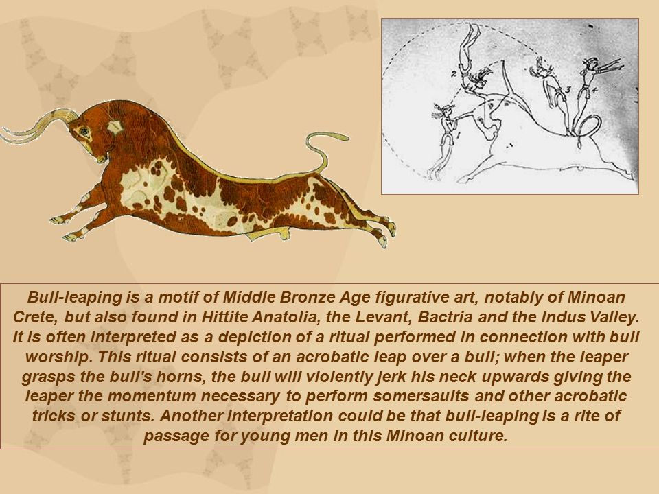 Bull-leaping is a motif of Middle Bronze Age figurative art, notably of Minoan Crete, but also found in Hittite Anatolia, the Levant, Bactria and the Indus Valley.