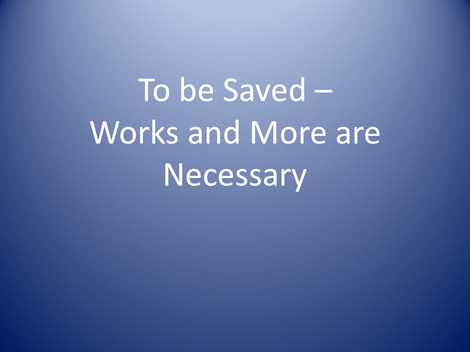To be Saved – Works and More are Necessary