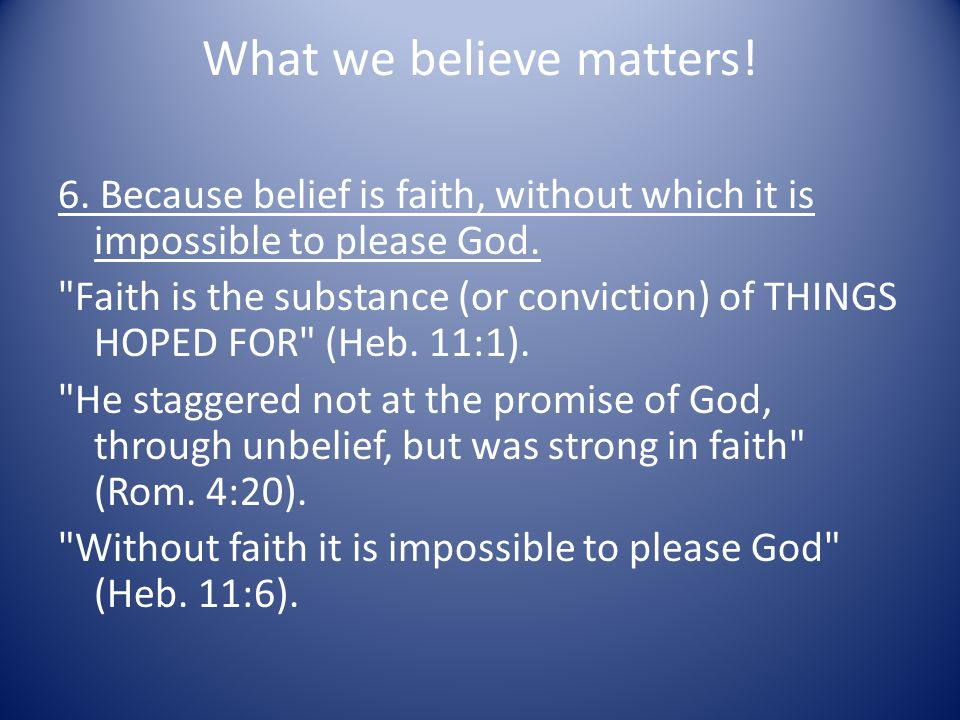 What we believe matters. 6. Because belief is faith, without which it is impossible to please God.
