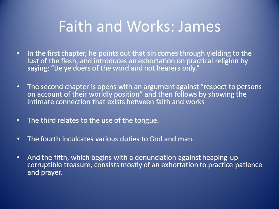 Faith and Works: James In the first chapter, he points out that sin comes through yielding to the lust of the flesh, and introduces an exhortation on practical religion by saying: Be ye doers of the word and not hearers only. The second chapter is opens with an argument against respect to persons on account of their worldly position and then follows by showing the intimate connection that exists between faith and works The third relates to the use of the tongue.