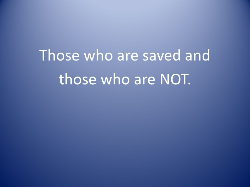 Those who are saved and those who are NOT.