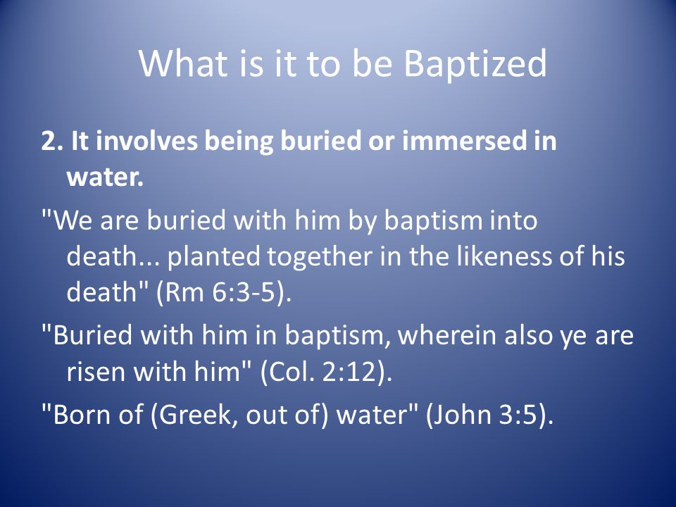 What is it to be Baptized 2. It involves being buried or immersed in water.