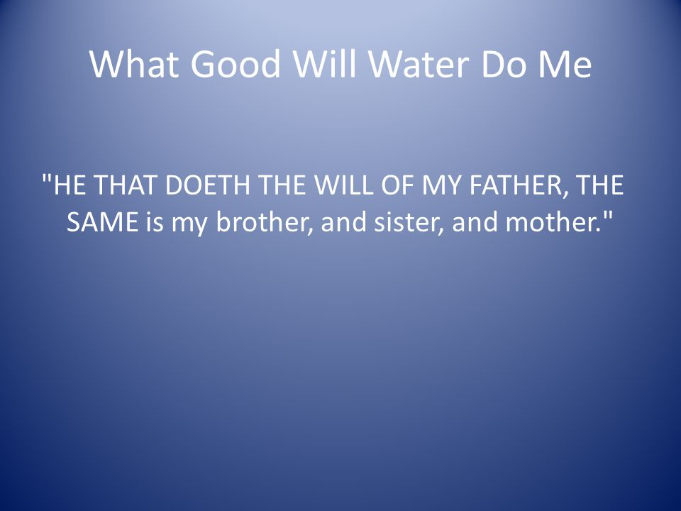 What Good Will Water Do Me HE THAT DOETH THE WILL OF MY FATHER, THE SAME is my brother, and sister, and mother.